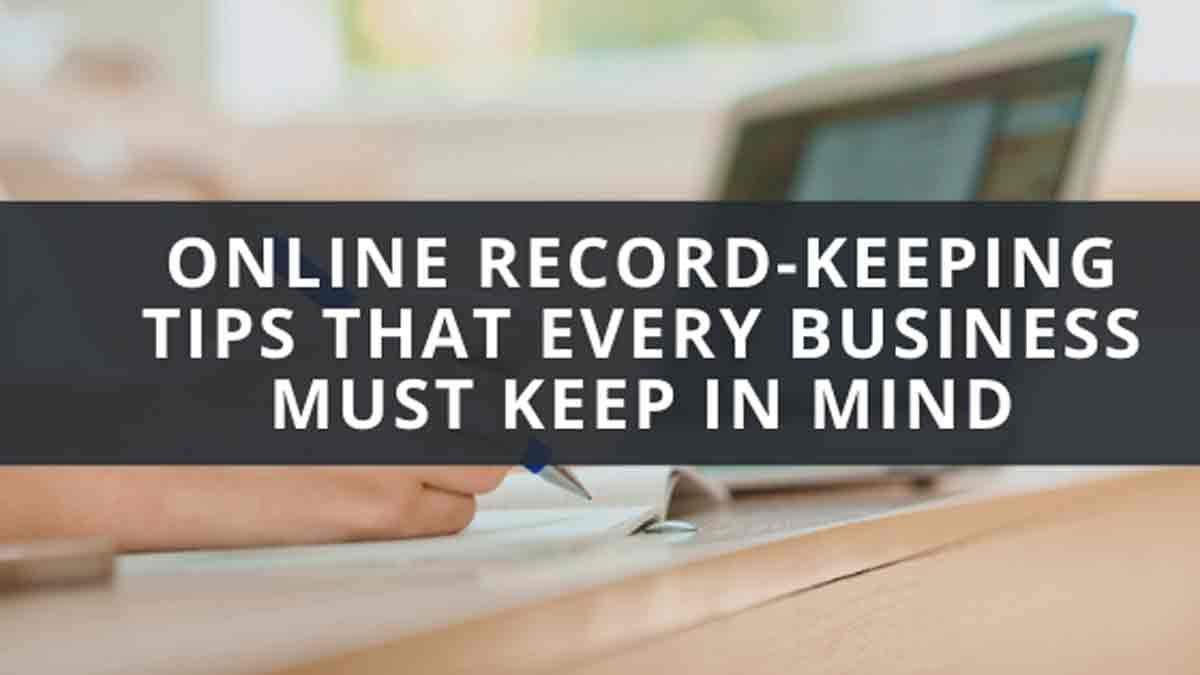 Online Record-Keeping Tips That Every Business Must Keep In Mind